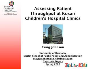 Assessing Patient Throughput at Kosair Children s Hospital Clinics      Craig Johnson  University of Kentucky Martin Sch