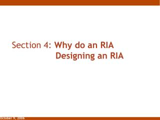 Section 4:  Why do an RIA 						Designing an RIA