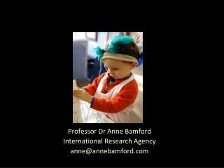 Professor Dr Anne Bamford International Research Agency anne@annebamford