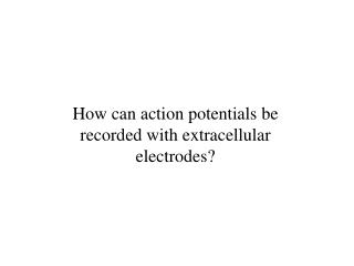 How can action potentials be recorded with extracellular electrodes?