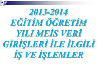 2013-2014  EĞİTİM ÖĞRETİM YILI MEİS VERİ GİRİŞLERİ İLE İLGİLİ İŞ VE İŞLEMLER