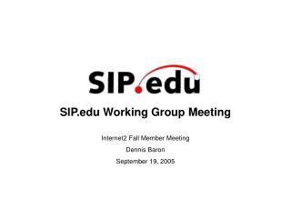 SIP Working Group Meeting Internet2 Fall Member Meeting Dennis Baron September 19, 2005