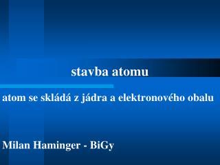 atom se skládá z jádra a elektronového obalu Milan Haminger - BiGy