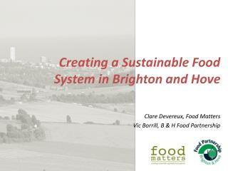 Creating a Sustainable Food System in Brighton and Hove Clare Devereux, Food Matters