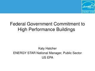 Federal Government Commitment to High Performance Buildings     Katy Hatcher ENERGY STAR National Manager, Public Sector