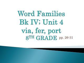 Word Families B k  I V ; U nit 4 via,  fer , port 8 TH GRADE