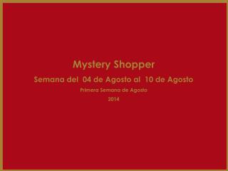 Mystery Shopper Semana del  04 de Agosto al  10 de Agosto Primera Semana de Agosto 2014