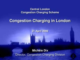 Central London Congestion Charging Scheme Congestion Charging in London 21 April 2006