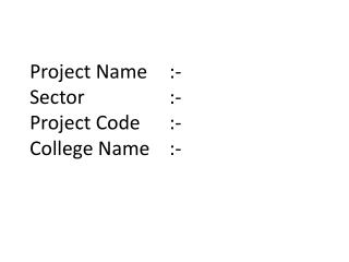 Project Name  	:- Sector  			:- Project Code  	:- College Name	:-