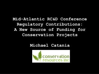 Mid-Atlantic RCD Conference Regulatory Contributions:  A New Source of Funding for Conservation Projects  Michael Catani