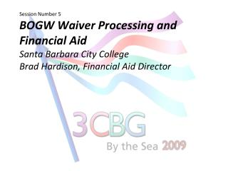 Session Number 5 BOGW Waiver Processing and Financial Aid Santa Barbara City College  Brad Hardison, Financial Aid Direc