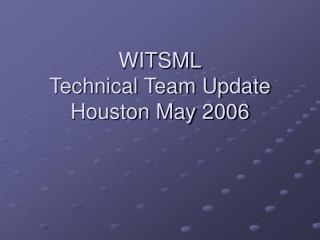 WITSML Technical Team Update Houston May 2006