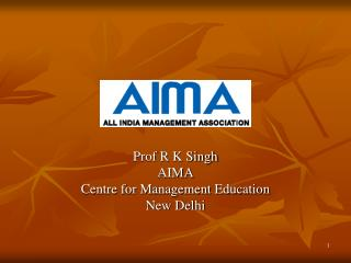 Prof R K Singh AIMA Centre for Management Education New Delhi