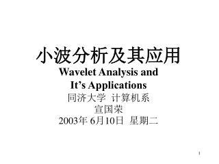 小波分析及其应用 Wavelet Analysis  and It's Applications 同济大学 计算机系 宣国荣 2003年  6 月 10 日  星期二