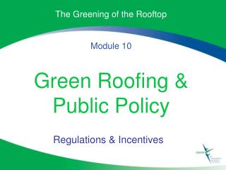 The Greening of the Rooftop Module 10 Green Roofing & Public Policy