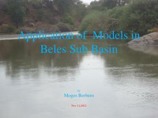 Application of  Models in Beles Sub Basin by Moges Berbero Nov 12,2012