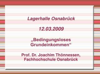 """Lagerhalle Osnabrück 12.03.2009 """"Bedingungsloses Grundeinkommen"""" Prof. Dr. Joachim Thönnessen,"""