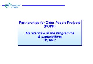 Partnerships for Older People Projects (POPP) An overview of the programme & expectations Raj Kaur