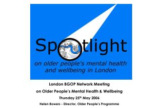 London BGOP Network Meeting  on Older People�s Mental Health & Wellbeing Thursday 25 th  May 2006
