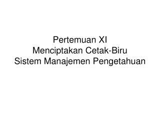 Pertemuan XI Menciptakan Cetak-Biru  Sistem Manajemen Pengetahuan