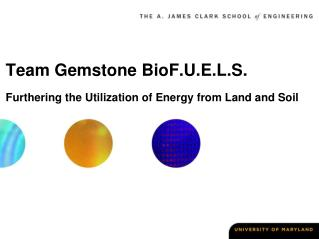 Team Gemstone BioF.U.E.L.S. Furthering the Utilization of Energy from Land and Soil