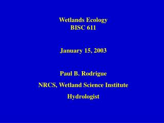 Wetlands Ecology BISC 611 January 15, 2003 Paul B. Rodrigue NRCS, Wetland Science Institute