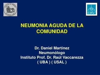 NEUMONIA AGUDA DE LA COMUNIDAD Dr. Daniel Martinez Neumonólogo Instituto Prof. Dr. Raúl Vaccarezza