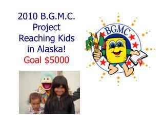 2010 B.G.M.C. Project Reaching Kids in Alaska! Goal $5000