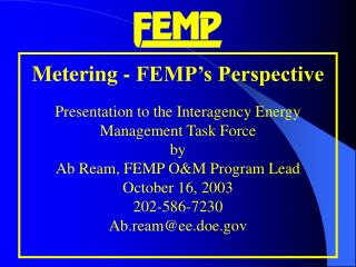 Metering - FEMP s Perspective   Presentation to the Interagency Energy  Management Task Force by  Ab Ream, FEMP OM Progr
