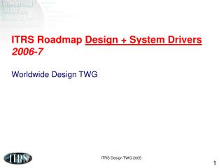 ITRS Roadmap  Design + System Drivers 2006-7  Worldwide Design TWG