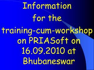Information  for the  training-cum-workshop on PRIASoft on 16.09.2010 at Bhubaneswar