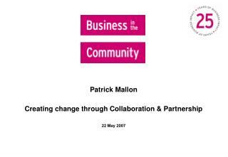 Patrick Mallon  Creating change through Collaboration & Partnership 22 May 2007
