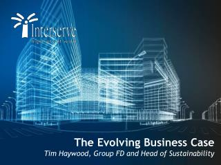 The Evolving Business Case Tim Haywood, Group FD and Head of Sustainability