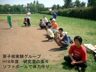 原子核実験グループ H16 年度 研究室の面々 ソフトボールで体力作り ……