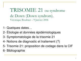 TRISOMIE 21 ou syndrome de Down Down syndrom. V ronique Boulmer   9 Janvier 2006
