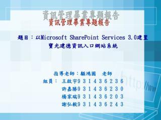 題目:以 Microsoft SharePoint Services 3.0 建置 寶光建德資訊入口網站系統 指導老師:顧鴻國  老師 組員: 王啟宇 9 3 1 4 3 6 2 3 6
