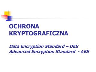 OCHRONA KRYPTOGRAFICZNA Data Encryption Standard – DES Advanced Encryption Standard  - AES
