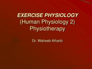 EXERCISE PHYSIOLOGY (Human Physiology 2) Physiotherapy Dr. Waheeb Alharbi