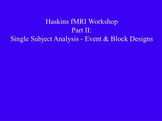 Haskins fMRI Workshop Part II: Single Subject Analysis - Event  Block Designs