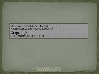 COL. BACHIYERES PLANTEL N. 8 ARMENDARIZ RODRIGUEZ NORMAN Grupo : 158 HERNANDEZ JUAREZ ULISES