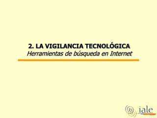 2. LA VIGILANCIA TECNOLÓGICA  Herramientas de búsqueda en Internet