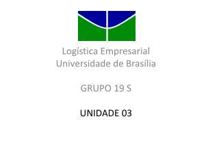 Logística Empresarial Universidade de Brasília GRUPO 19 S UNIDADE 03