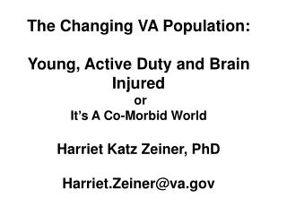 The Changing VA Population:  Young, Active Duty and Brain Injured  or It s A Co-Morbid World  Harriet Katz Zeiner, PhD