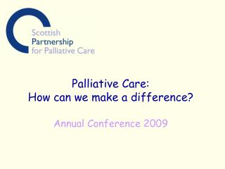 Palliative Care: How can we make a difference? Annual Conference 2009