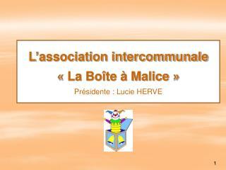 L'association intercommunale «La Boîte à Malice» Présidente : Lucie HERVE