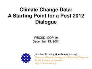 Climate Change Data: A Starting Point for a Post 2012 Dialogue WBCSD, COP 10 December 13, 2004