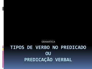 TIPOS DE VERBO NO PREDICADO OU PREDICAÇÃO VERBAL