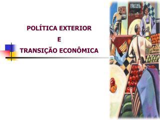 POLÍTICA EXTERIOR  E TRANSIÇÃO ECONÔMICA