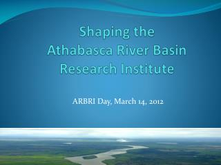 Shaping the  Athabasca River Basin Research Institute