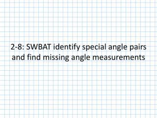 2-8: SWBAT identify special angle pairs and find missing angle measurements